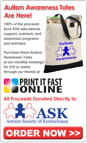 Autism Awareness Totes are Here! 100% of the proceeds fund ASK educational, support, outreach & awareness programs & activities. Purchase these Autism Awareness totes at our monthly meetings for $10 or online from our friends at Print It Fast Online. All proceeds donated directly to the Autism Society of Kentuckiana (ASK) Order Now!.